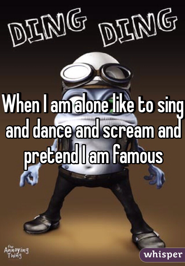 When I am alone like to sing and dance and scream and pretend I am famous
