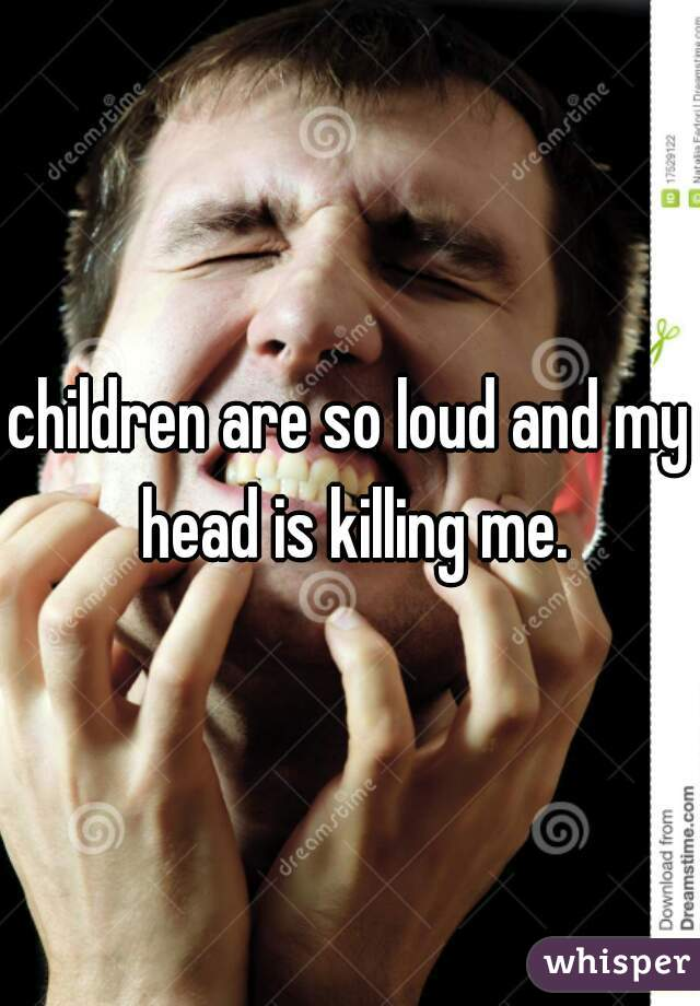 children are so loud and my head is killing me.