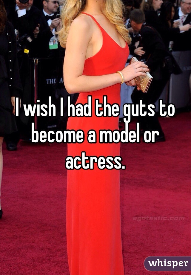 I wish I had the guts to become a model or actress.
