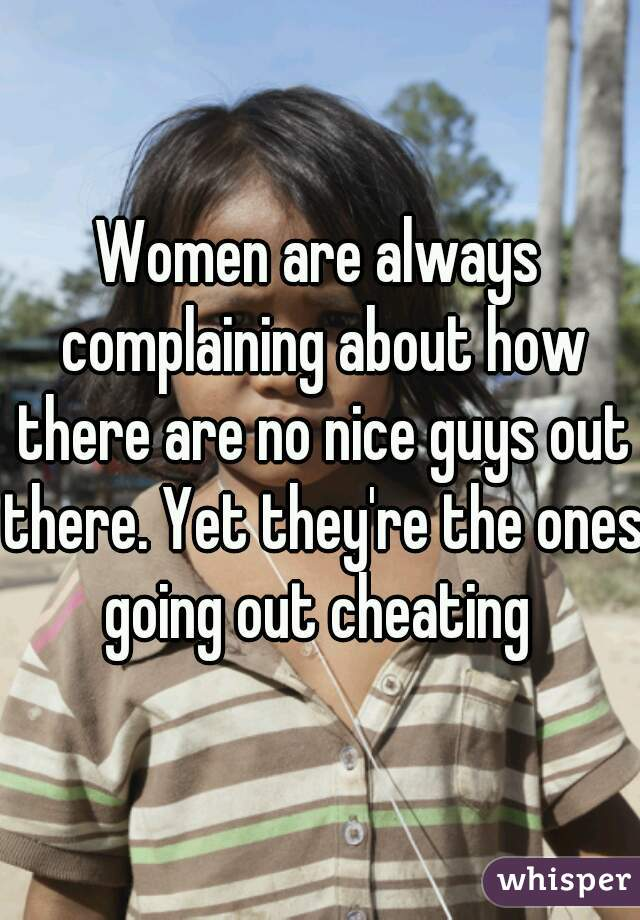 Women are always complaining about how there are no nice guys out there. Yet they're the ones going out cheating