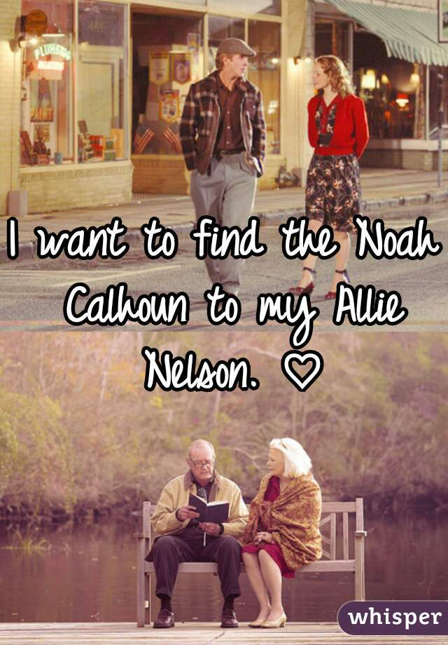 I want to find the Noah Calhoun to my Allie Nelson. ♡