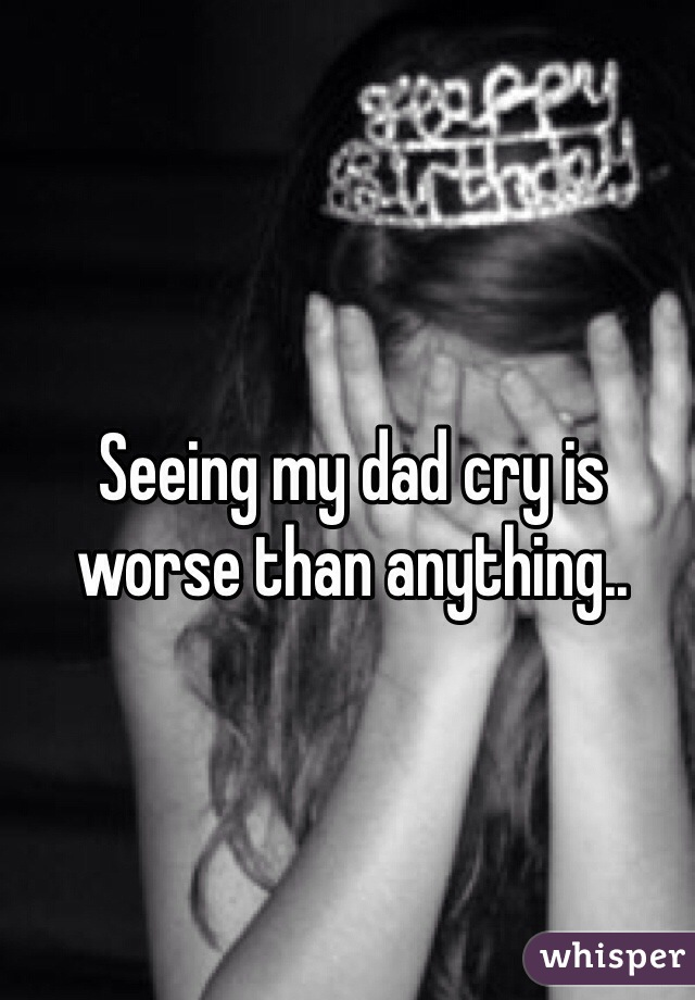Seeing my dad cry is worse than anything..