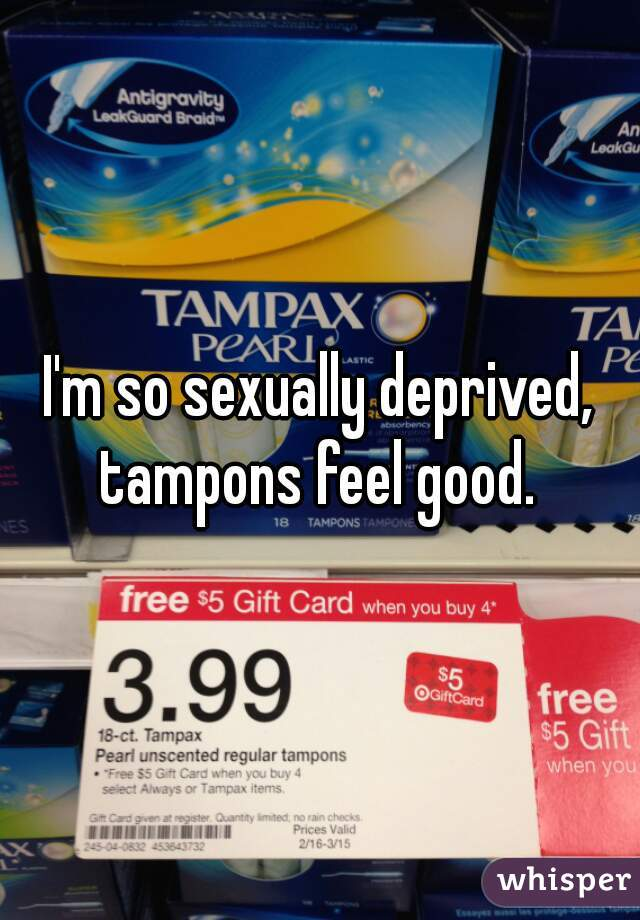 I'm so sexually deprived, tampons feel good.