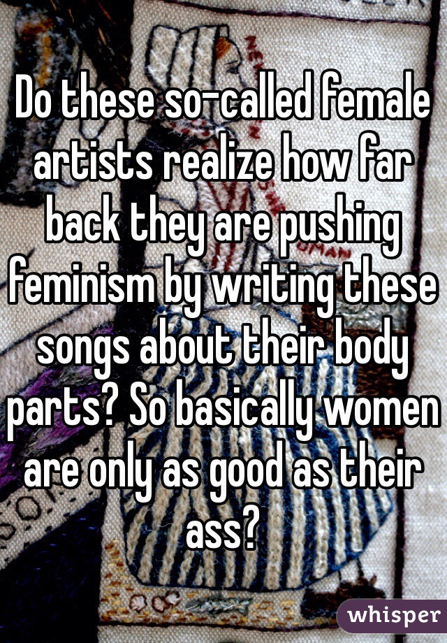 Do these so-called female artists realize how far back they are pushing feminism by writing these songs about their body parts? So basically women are only as good as their ass?