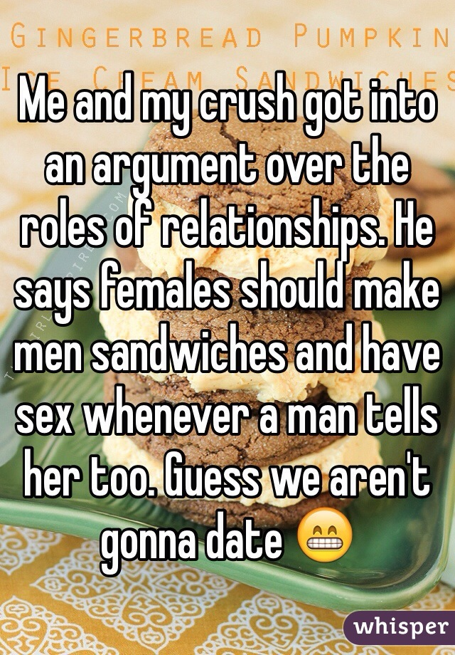 Me and my crush got into an argument over the roles of relationships. He says females should make men sandwiches and have sex whenever a man tells her too. Guess we aren't gonna date 😁