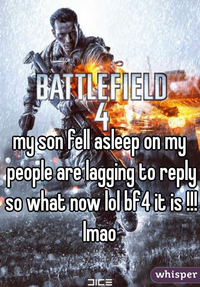 my son fell asleep on my people are lagging to reply so what now lol bf4 it is !!! lmao