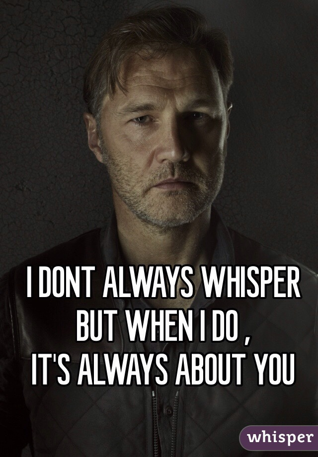 I DONT ALWAYS WHISPER BUT WHEN I DO ,  IT'S ALWAYS ABOUT YOU