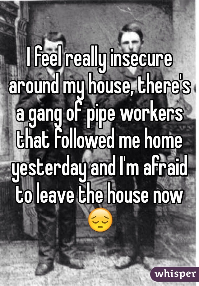 I feel really insecure around my house, there's a gang of pipe workers that followed me home yesterday and I'm afraid to leave the house now 😔