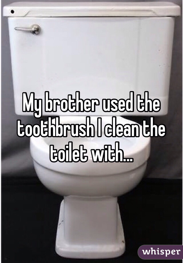 My brother used the toothbrush I clean the toilet with...