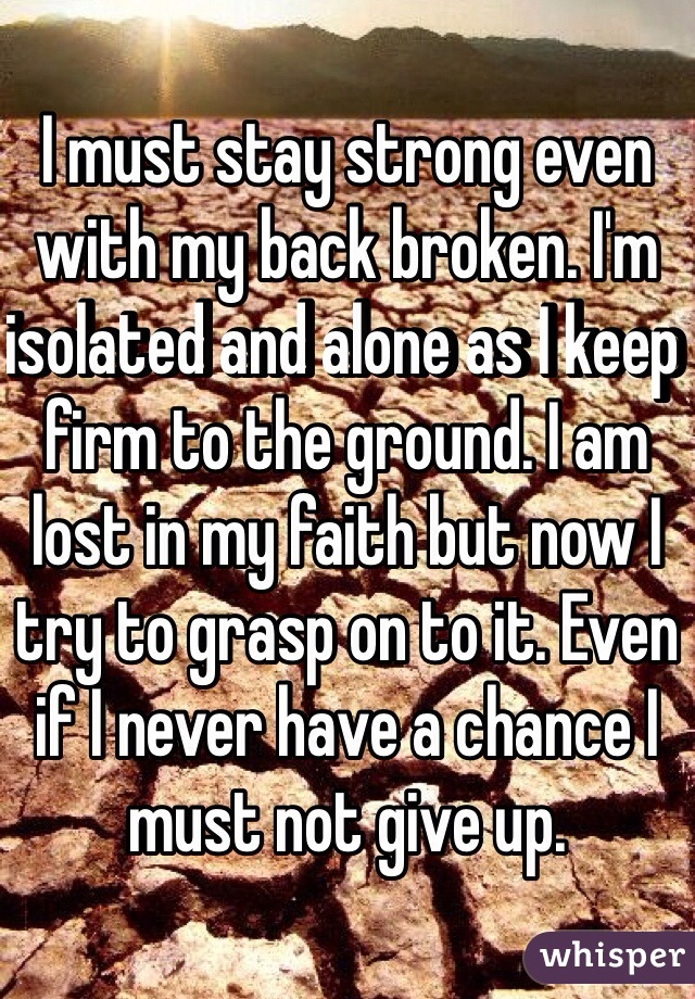 I must stay strong even with my back broken. I'm isolated and alone as I keep firm to the ground. I am lost in my faith but now I try to grasp on to it. Even if I never have a chance I must not give up.