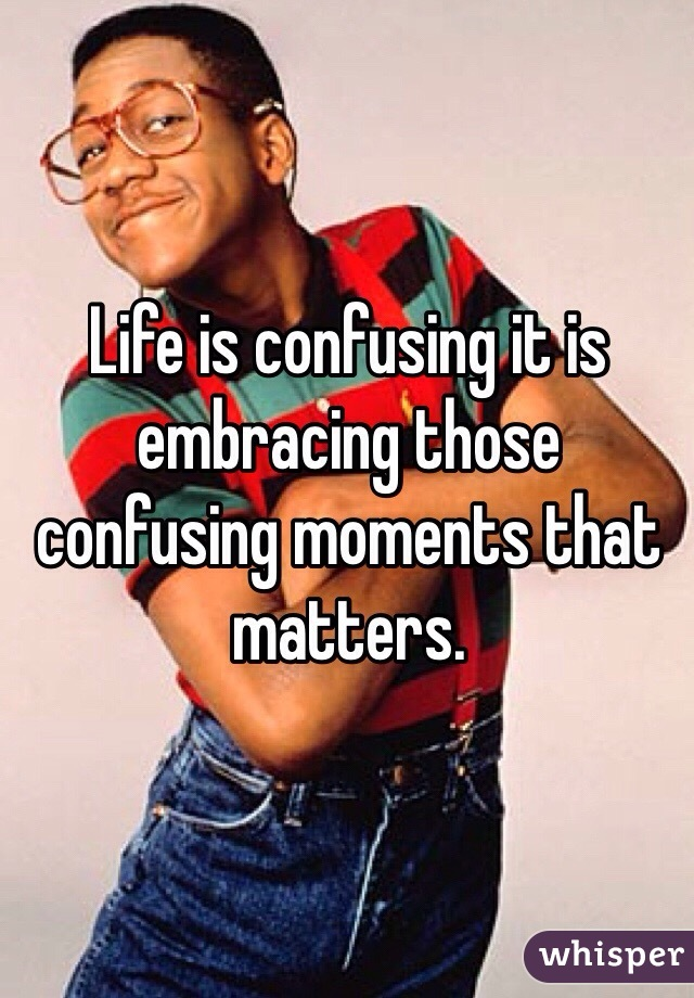 Life is confusing it is embracing those confusing moments that matters.
