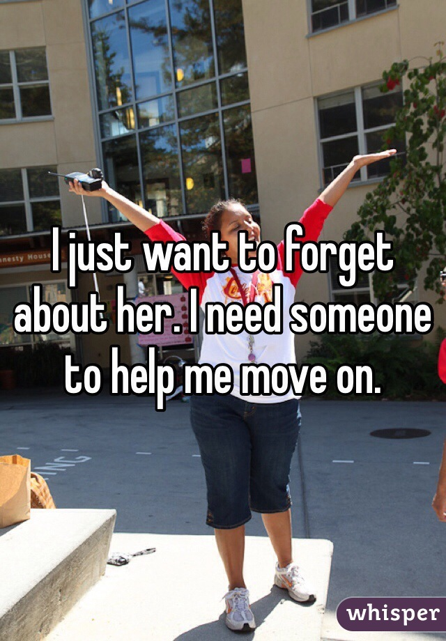 I just want to forget about her. I need someone to help me move on.