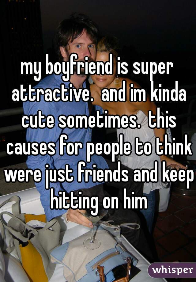my boyfriend is super attractive.  and im kinda cute sometimes.  this causes for people to think were just friends and keep hitting on him