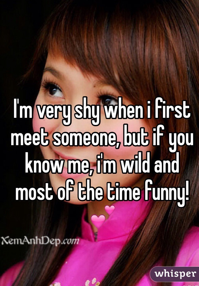 I'm very shy when i first meet someone, but if you know me, i'm wild and most of the time funny! 💕