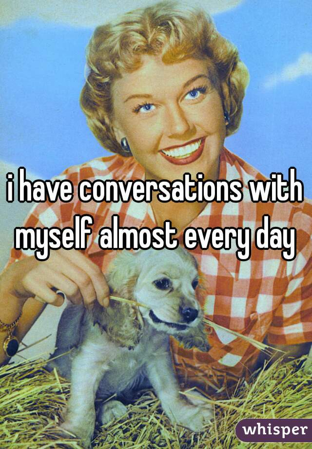 i have conversations with myself almost every day