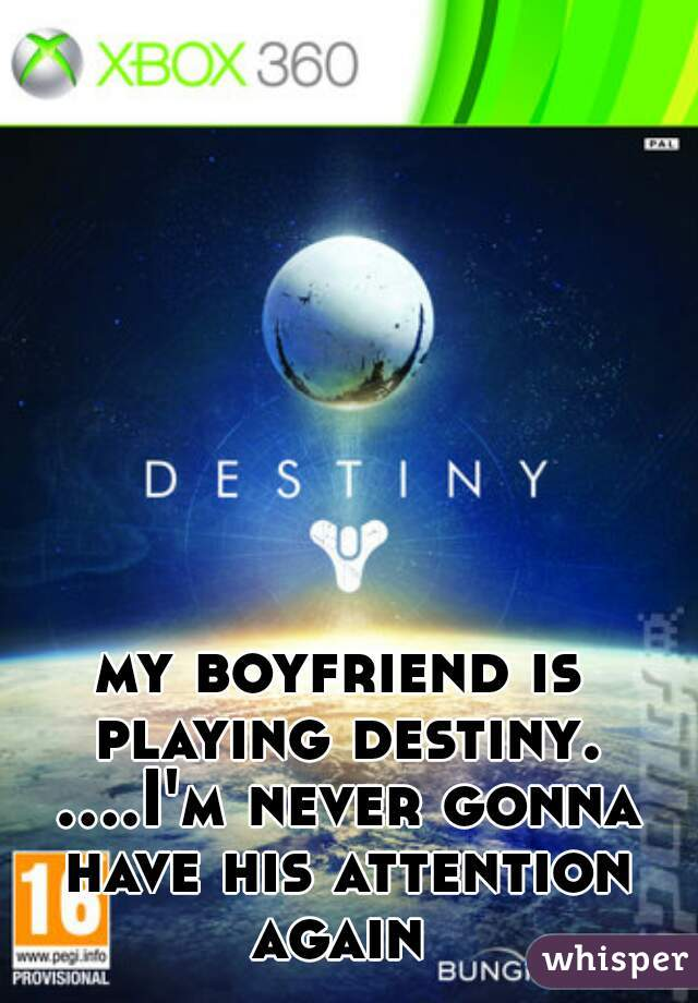 my boyfriend is playing destiny. ....I'm never gonna have his attention again
