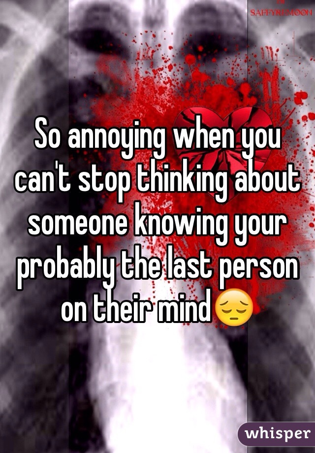 So annoying when you can't stop thinking about someone knowing your probably the last person on their mind😔