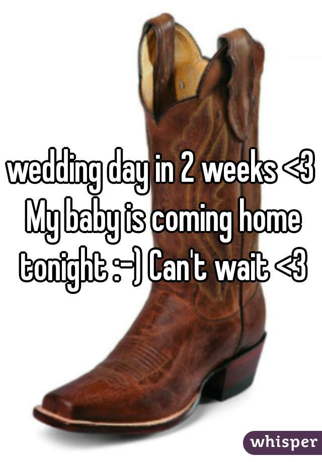 wedding day in 2 weeks <3 My baby is coming home tonight :-) Can't wait <3