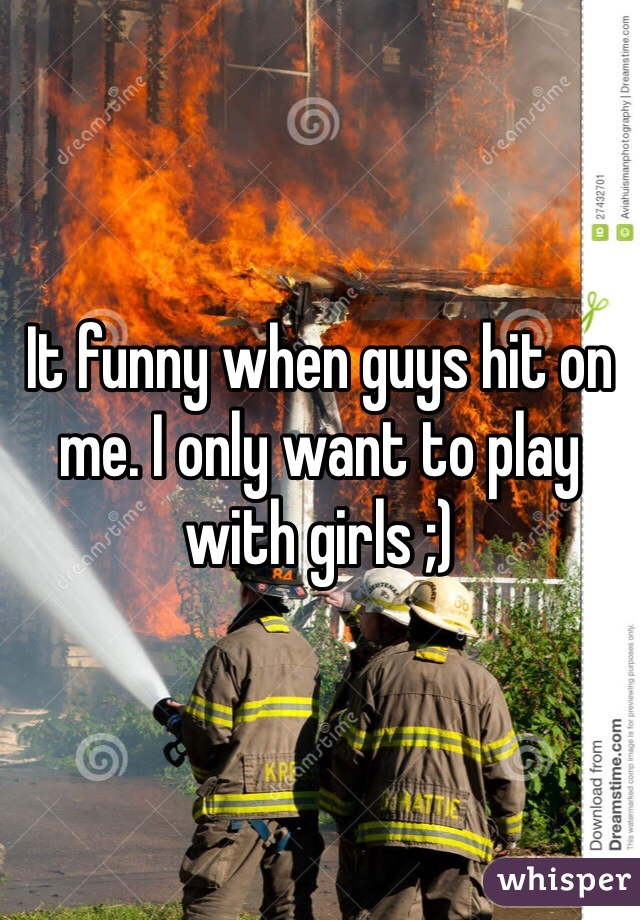 It funny when guys hit on me. I only want to play with girls ;)