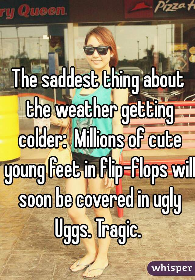 The saddest thing about the weather getting colder:  Millions of cute young feet in flip-flops will soon be covered in ugly Uggs. Tragic.