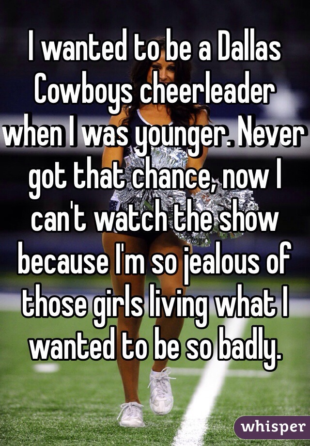 I wanted to be a Dallas Cowboys cheerleader when I was younger. Never got that chance, now I can't watch the show because I'm so jealous of those girls living what I wanted to be so badly.