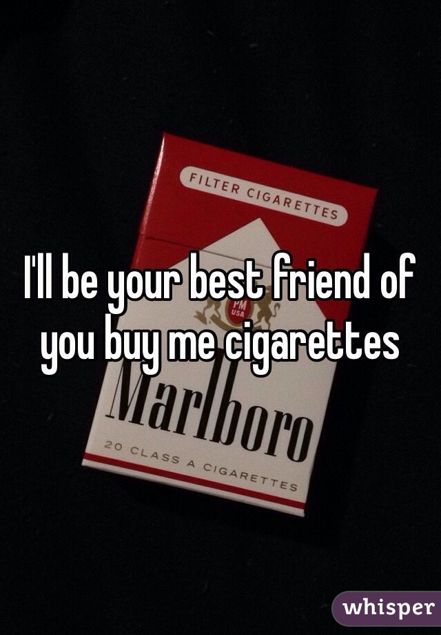 I'll be your best friend of you buy me cigarettes