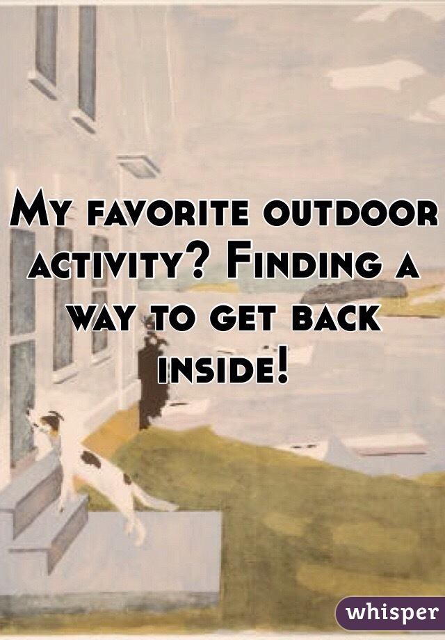 My favorite outdoor activity? Finding a way to get back inside!