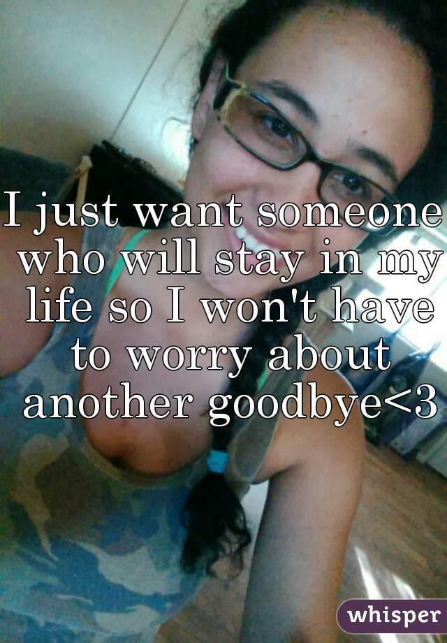 I just want someone who will stay in my life so I won't have to worry about another goodbye<3