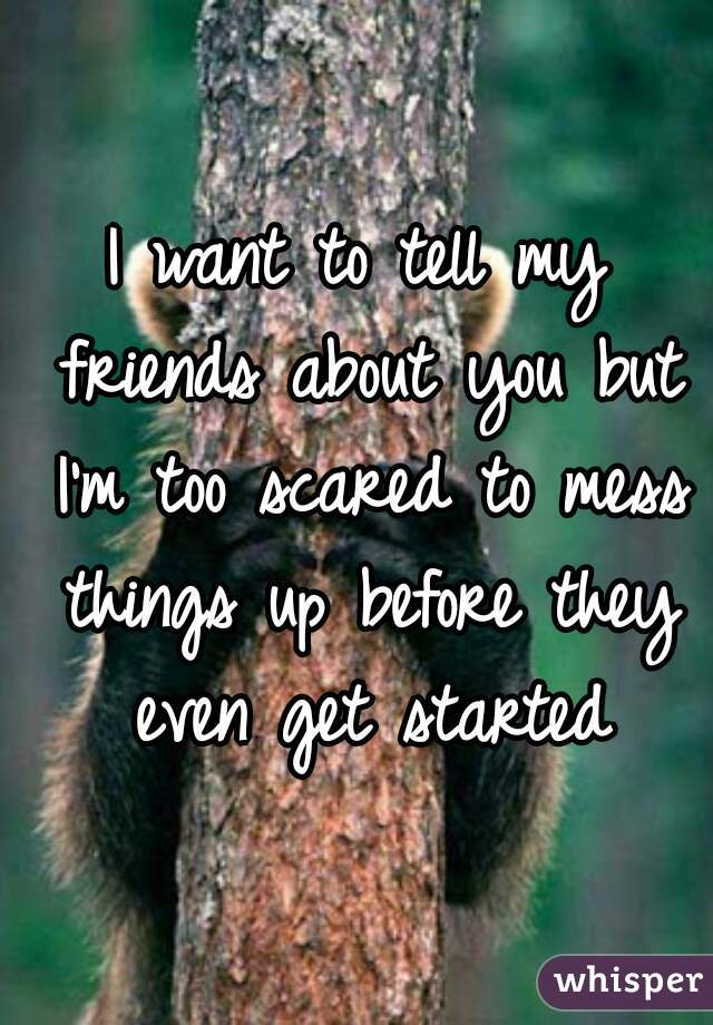 I want to tell my friends about you but I'm too scared to mess things up before they even get started
