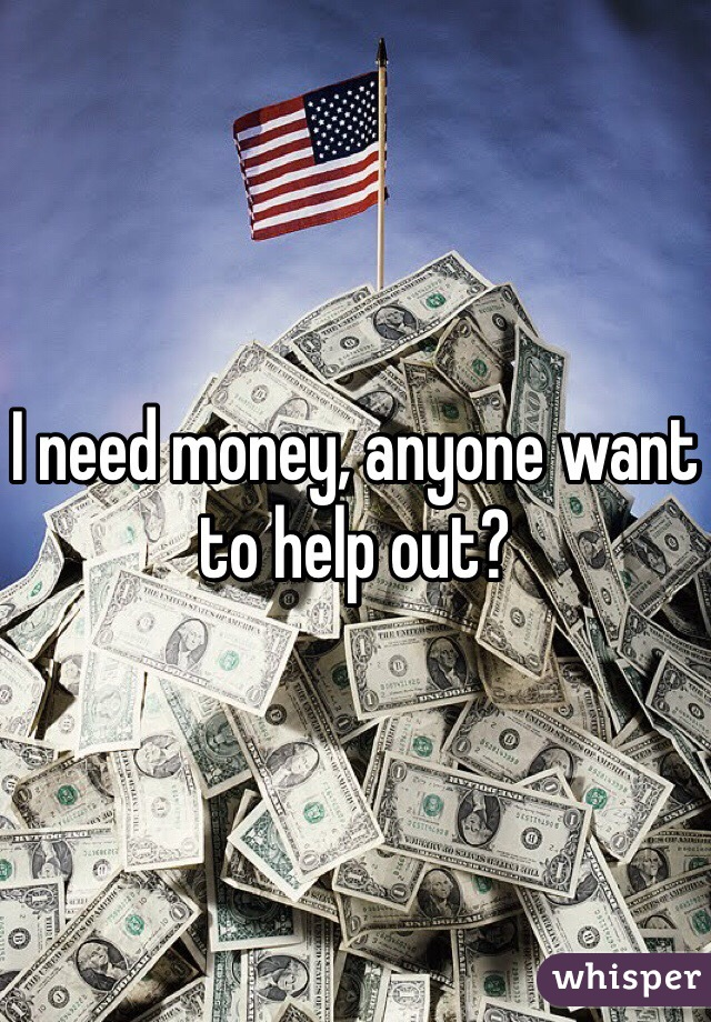 I need money, anyone want to help out?