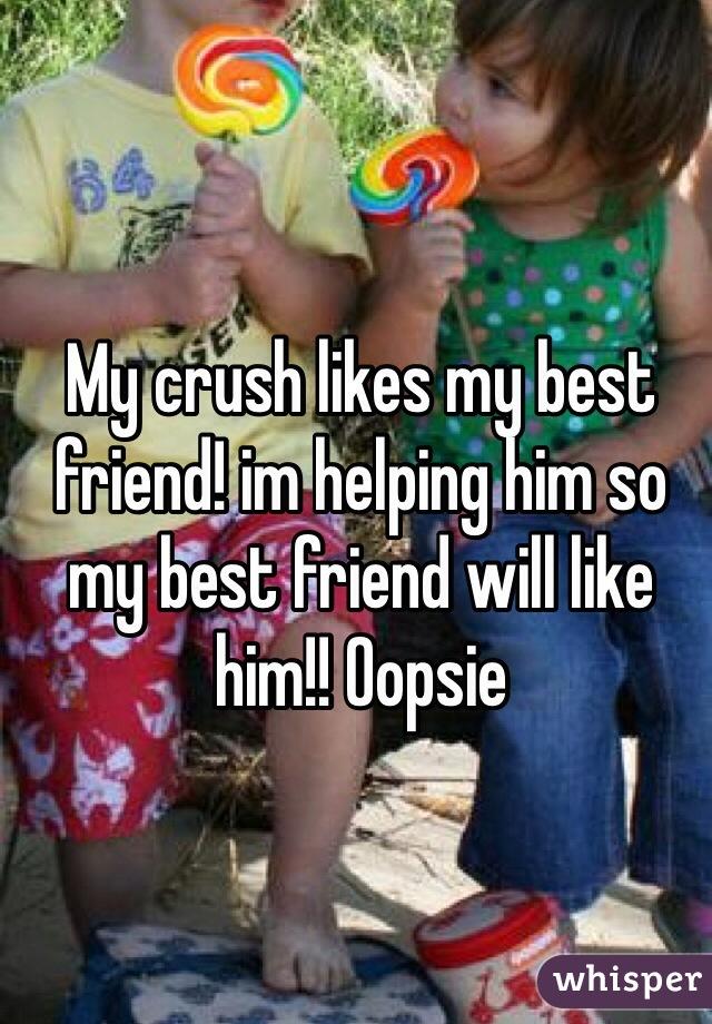 My crush likes my best friend! im helping him so my best friend will like him!! Oopsie