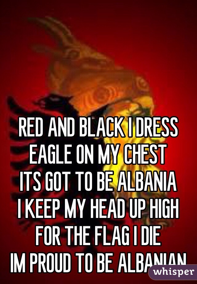 RED AND BLACK I DRESS EAGLE ON MY CHEST ITS GOT TO BE ALBANIA I KEEP MY HEAD UP HIGH FOR THE FLAG I DIE IM PROUD TO BE ALBANIAN