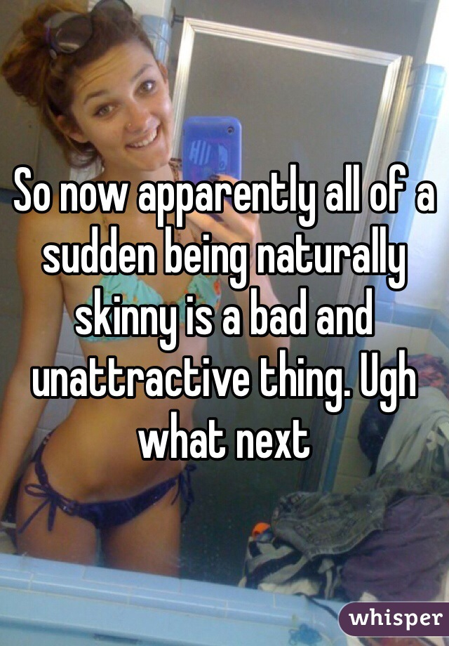 So now apparently all of a sudden being naturally skinny is a bad and unattractive thing. Ugh what next