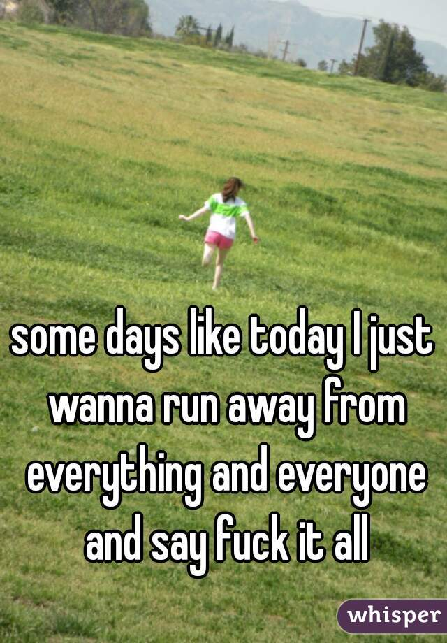 some days like today I just wanna run away from everything and everyone and say fuck it all