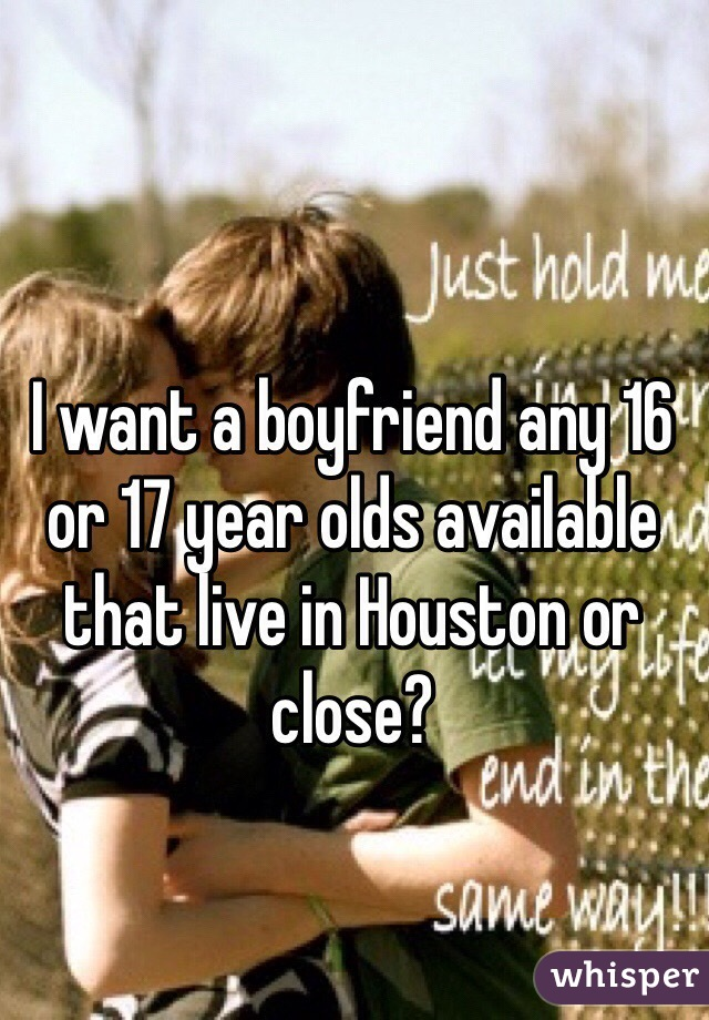 I want a boyfriend any 16 or 17 year olds available that live in Houston or close?