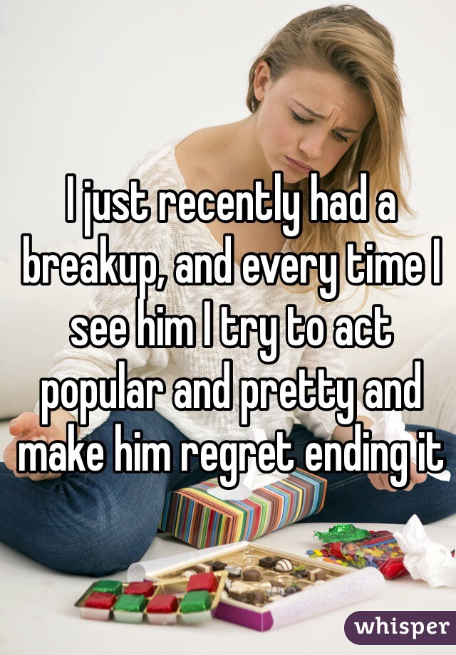 I just recently had a breakup, and every time I see him I try to act popular and pretty and make him regret ending it