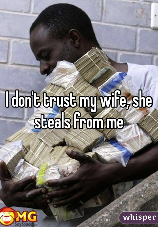 I don't trust my wife, she steals from me