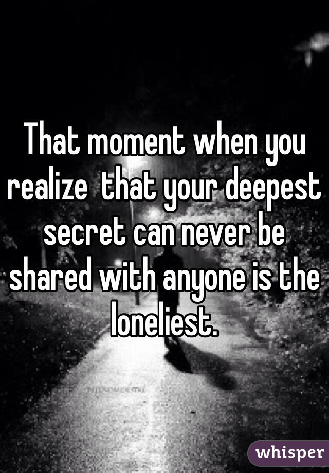 That moment when you realize  that your deepest secret can never be shared with anyone is the loneliest.