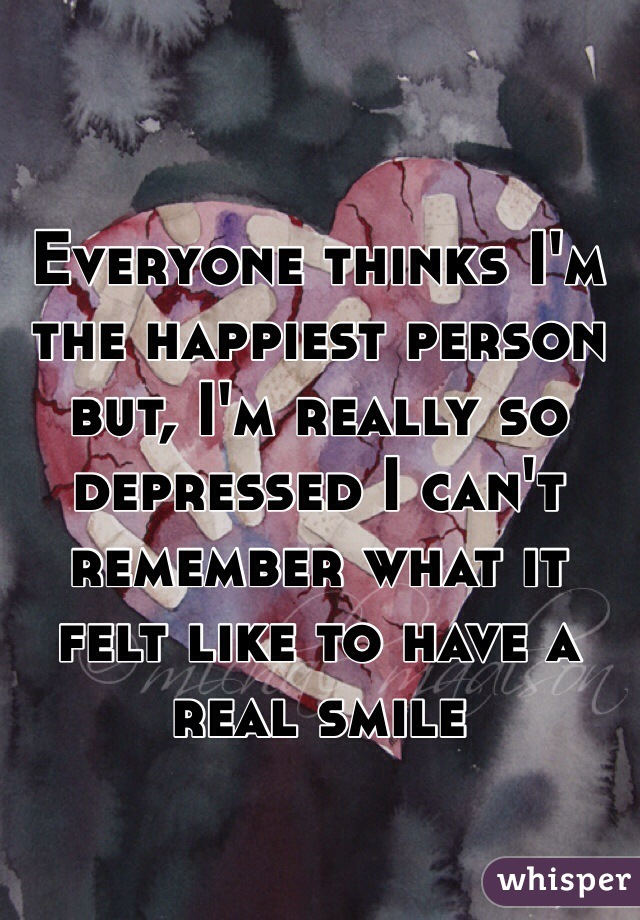 Everyone thinks I'm the happiest person but, I'm really so depressed I can't remember what it felt like to have a real smile