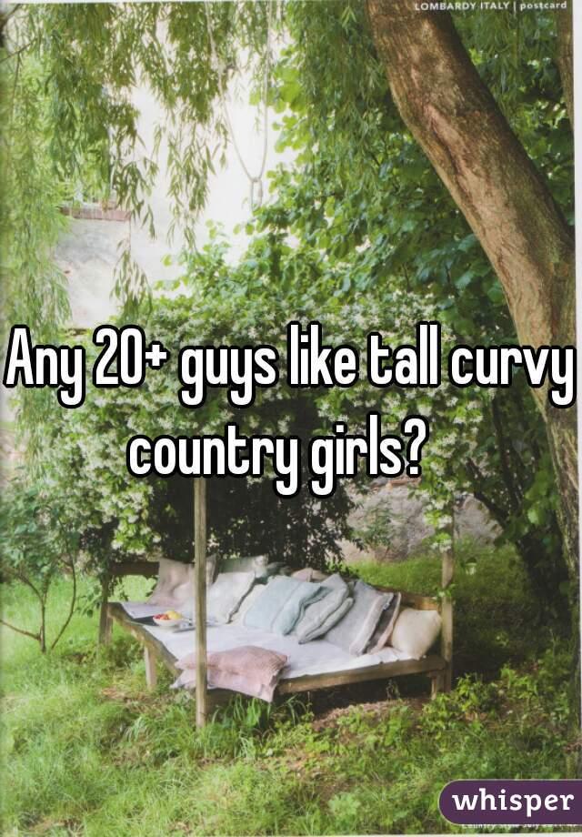Any 20+ guys like tall curvy country girls?