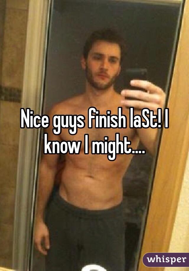 Nice guys finish laSt! I know I might....