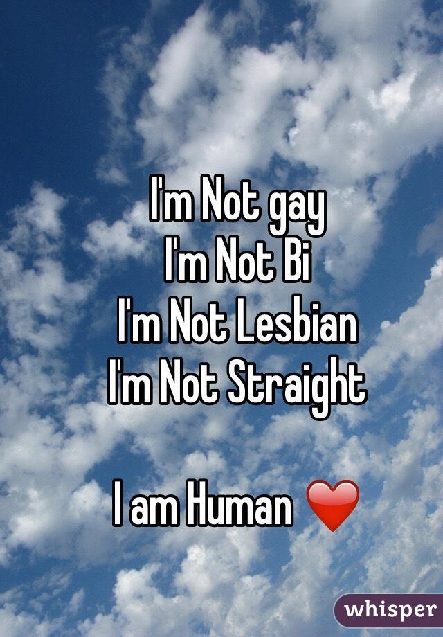 I'm Not gay I'm Not Bi I'm Not Lesbian I'm Not Straight  I am Human ❤️