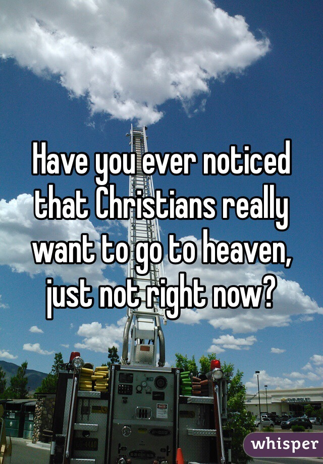 Have you ever noticed that Christians really want to go to heaven, just not right now?