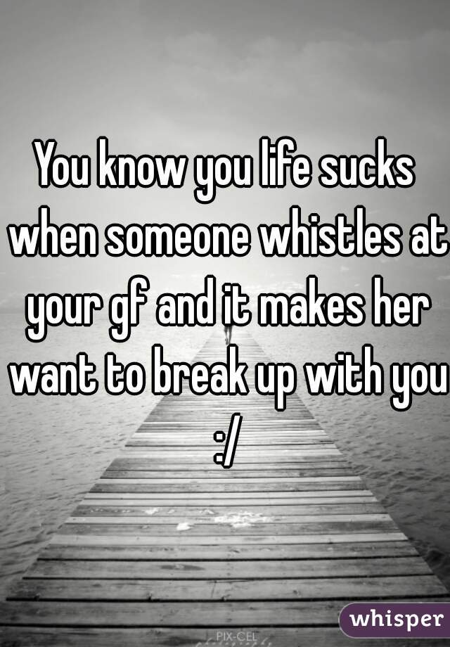 You know you life sucks when someone whistles at your gf and it makes her want to break up with you :/