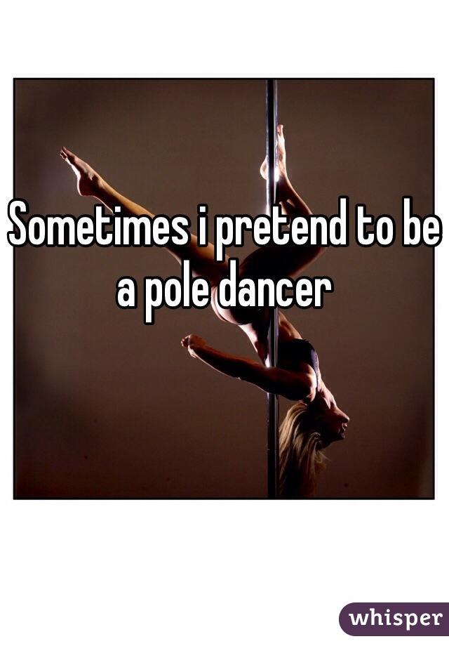 Sometimes i pretend to be a pole dancer