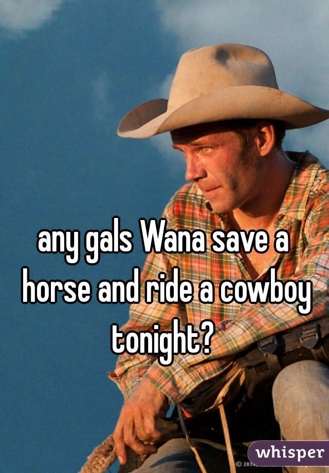 any gals Wana save a horse and ride a cowboy tonight?