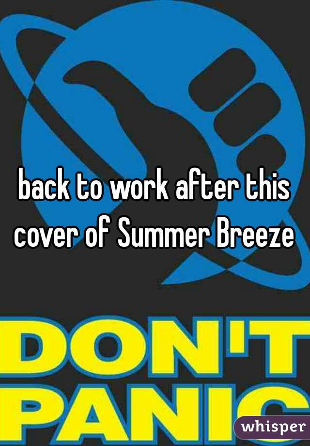 back to work after this cover of Summer Breeze