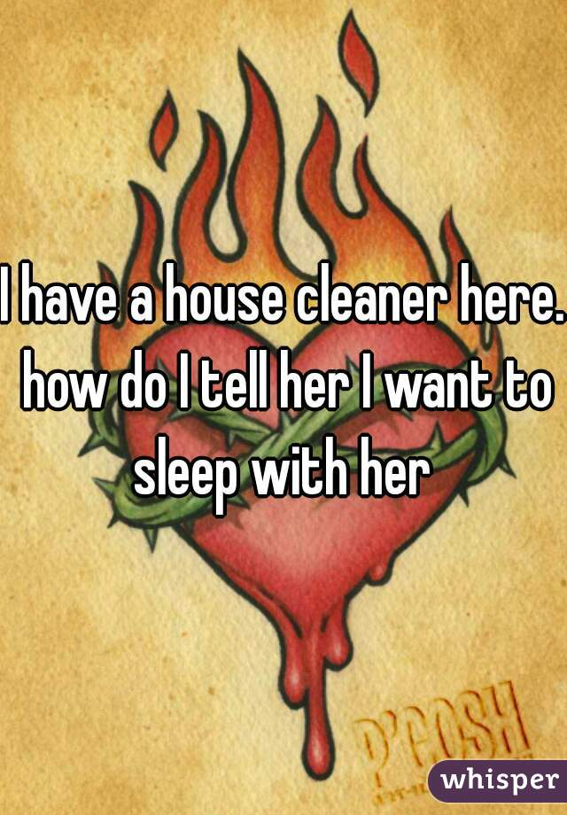 I have a house cleaner here. how do I tell her I want to sleep with her