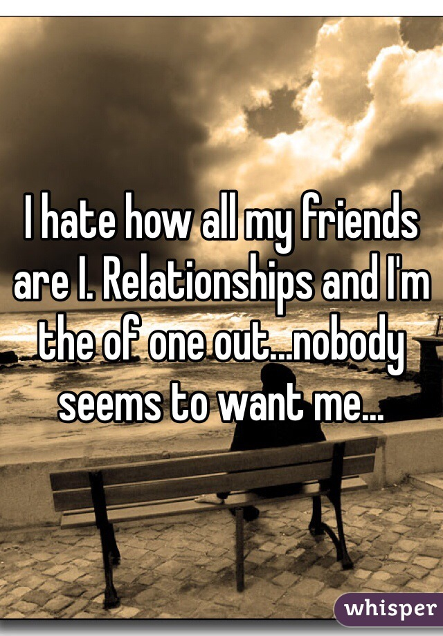I hate how all my friends are I. Relationships and I'm the of one out...nobody seems to want me...