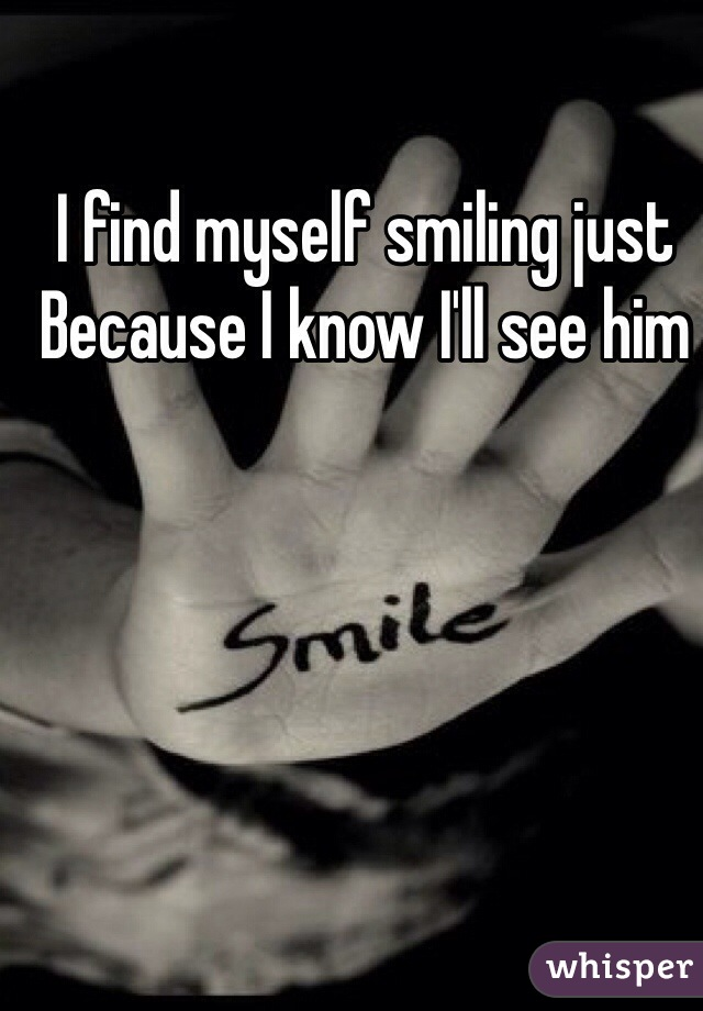 I find myself smiling just Because I know I'll see him